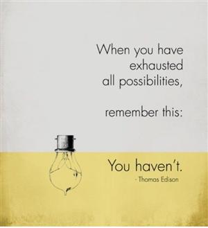 When uou have exhausted all possibilities, remember this: You haven't.